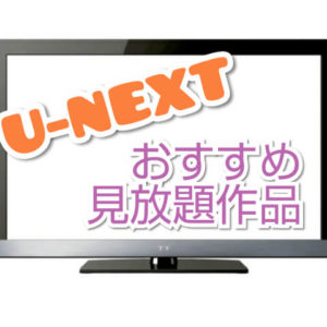 U-NEXT見放題おすすめ作品